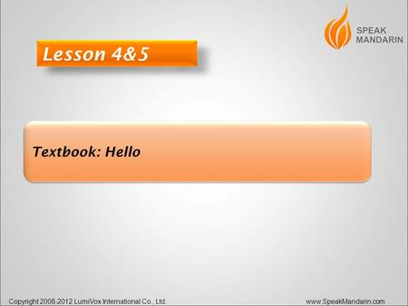 Copyright 2008-2012 LumiVox International Co., Ltd. www.SpeakMandarin.com Textbook: Hello Lesson 4&5.
