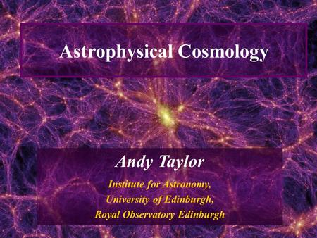 1 Astrophysical Cosmology Andy Taylor Institute for Astronomy, University of Edinburgh, Royal Observatory Edinburgh.