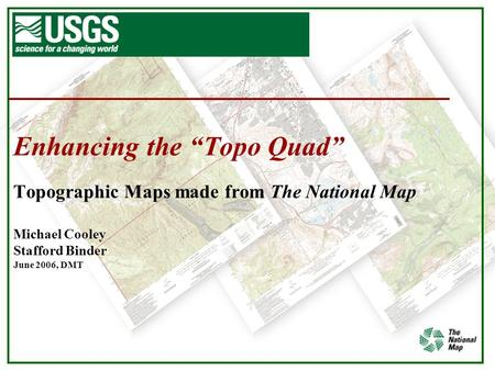"Enhancing the ""Topo Quad"" Topographic Maps made from The National Map Michael Cooley Stafford Binder June 2006, DMT."