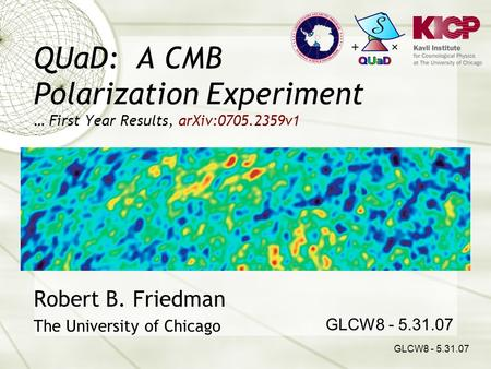 QUaD: A CMB Polarization Experiment … First Year Results, arXiv:0705.2359v1 Robert B. Friedman The University of Chicago GLCW8 - 5.31.07.