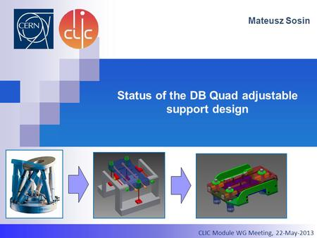 2012.03.21, CLIC Test Module Meeting Status of the DB Quad adjustable support design Mateusz Sosin CLIC Module WG Meeting, 22-May-2013.