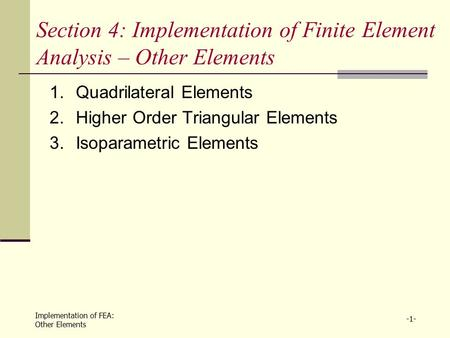 Implementation of FEA: Other Elements -1- Section 4: Implementation of Finite Element Analysis – Other Elements 1.Quadrilateral Elements 2.Higher Order.