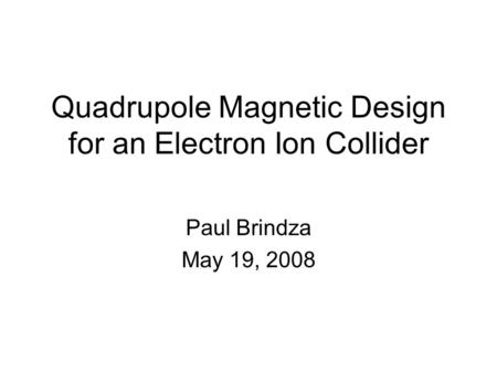 Quadrupole Magnetic Design for an Electron Ion Collider Paul Brindza May 19, 2008.