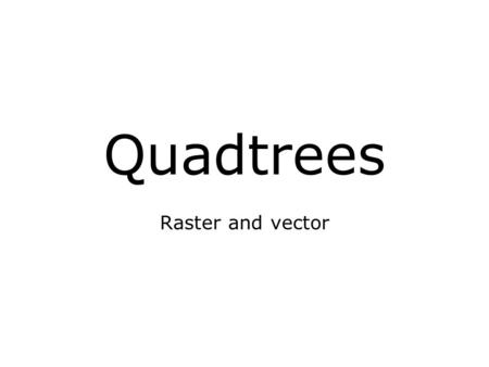 Quadtrees Raster and vector.