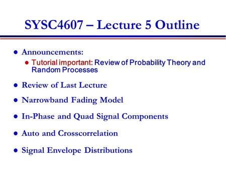 1 SYSC4607 – Lecture 5 Outline Announcements: Tutorial important: Review of Probability Theory and Random Processes Review of Last Lecture Narrowband Fading.