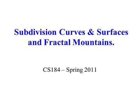 Subdivision Curves & Surfaces and Fractal Mountains. CS184 – Spring 2011.