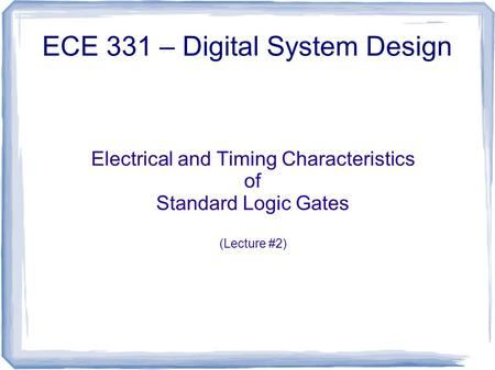 Electrical and Timing Characteristics of Standard Logic Gates (Lecture #2) ECE 331 – Digital System Design.
