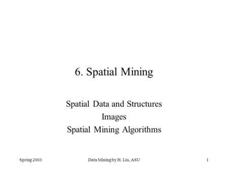 Spring 2003Data Mining by H. Liu, ASU1 6. Spatial Mining Spatial Data and Structures Images Spatial Mining Algorithms.