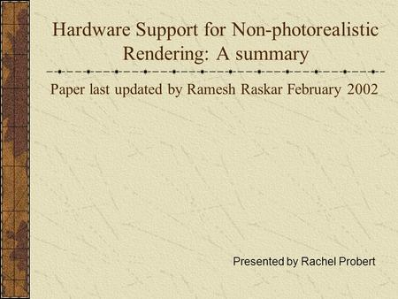 Hardware Support for Non-photorealistic Rendering: A summary Paper last updated by Ramesh Raskar February 2002 Presented by Rachel Probert.