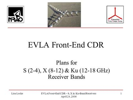 Lisa LockeEVLA Front-End CDR – S, X & Ku-Band Receivers April 24, 2006 1 EVLA Front-End CDR Plans for S (2-4), X (8-12) & Ku (12-18 GHz) Receiver Bands.