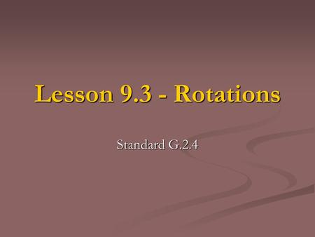 Lesson 9.3 - Rotations Standard G.2.4. What is a Rotation? A Rotation like a reflection and translation does not change the shape or the shapes size.