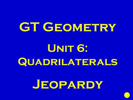 GT Geometry Unit 6: Quadrilaterals Jeopardy. Angles of Polygons || - ogram Properties || - ogram Tests Rhombi/Tra pezoids Area Coordinate Plane 100 200.