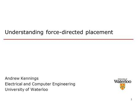 1 Understanding force-directed placement Andrew Kennings Electrical and Computer Engineering University of Waterloo.