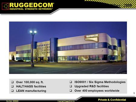 1 Private & Confidential Copyright RuggedCom Inc. Rev Date: 20090403 New Facilities - 2009  ISO9001 / Six Sigma Methodologies  Upgraded R&D facilities.