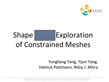 Shape Space Exploration of Constrained Meshes Yongliang Yang, Yijun Yang, Helmut Pottmann, Niloy J. Mitra.
