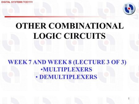 DIGITAL SYSTEMS TCE1111 1 OTHER COMBINATIONAL LOGIC CIRCUITS WEEK 7 AND WEEK 8 (LECTURE 3 OF 3) MULTIPLEXERS DEMULTIPLEXERS.