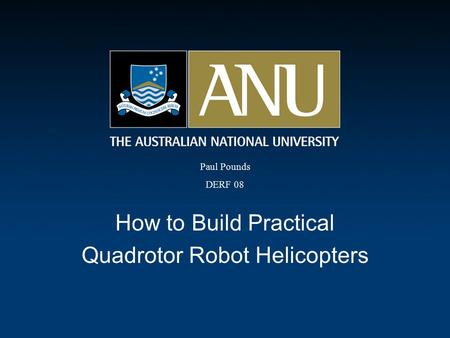 How to Build Practical Quadrotor Robot Helicopters Paul Pounds DERF 08.