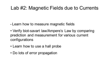 Lab #2: Magnetic Fields due to Currents Learn how to measure magnetic fields Verify biot-savart law/Ampere's Law by comparing prediction and measurement.