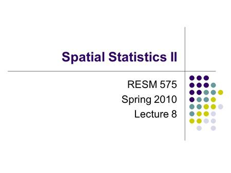 Spatial Statistics II RESM 575 Spring 2010 Lecture 8.
