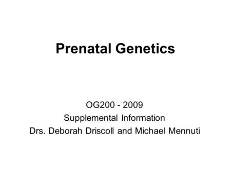 Prenatal Genetics OG200 - 2009 Supplemental Information Drs. Deborah Driscoll and Michael Mennuti.