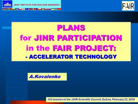 PLANS JINR PARTICIPATION for JINR PARTICIPATION FAIR PROJECT: in the FAIR PROJECT: - ACCELERATOR TECHNOLOGY A.Kovalenko 103 session of the JINR Scientific.