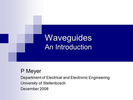 Waveguides An Introduction P Meyer Department of Electrical and Electronic Engineering University of Stellenbosch December 2008.