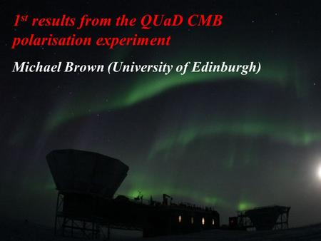 29 June 2006Bernard's Cosmic Stories1 1 st results from the QUaD CMB polarisation experiment Michael Brown (University of Edinburgh)