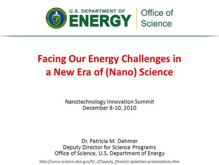 Nanotechnology Innovation Summit December 8-10, 2010 Facing Our Energy Challenges in a New Era of (Nano) Science Dr. Patricia M. Dehmer Deputy Director.
