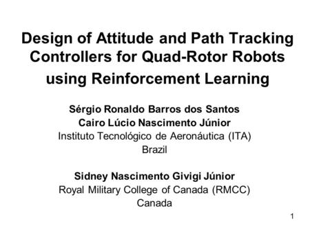 Design of Attitude and Path Tracking Controllers for Quad-Rotor Robots using Reinforcement Learning Sérgio Ronaldo Barros dos Santos Cairo Lúcio Nascimento.
