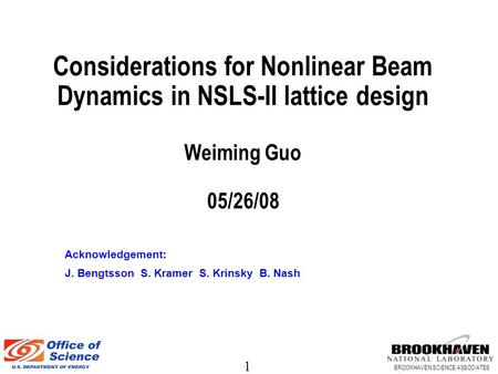 1 BROOKHAVEN SCIENCE ASSOCIATES Considerations for Nonlinear Beam Dynamics in NSLS-II lattice design Weiming Guo 05/26/08 Acknowledgement: J. Bengtsson.