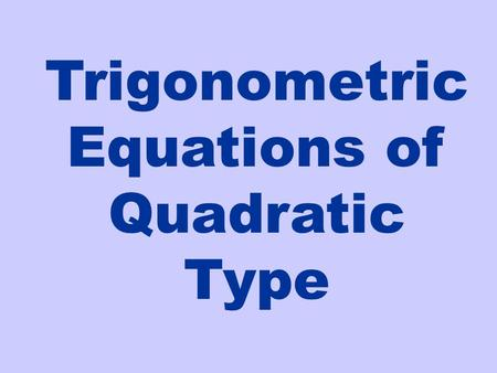 Trigonometric Equations of Quadratic Type. In this section we'll learn various techniques to manipulate trigonometric equations so we can solve them.