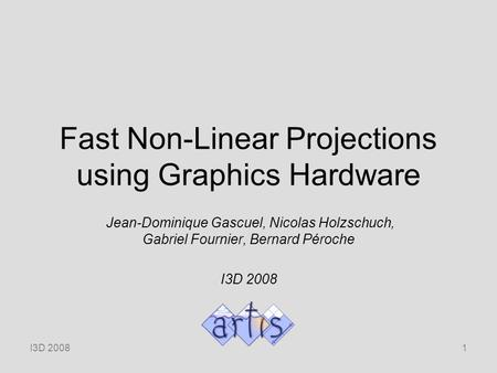 I3D 20081 Fast Non-Linear Projections using Graphics Hardware Jean-Dominique Gascuel, Nicolas Holzschuch, Gabriel Fournier, Bernard Péroche I3D 2008.