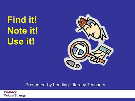 Primary National Strategy Find it! Note it! Use it! Presented by Leading Literacy Teachers.