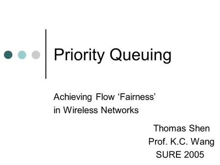 Priority Queuing Achieving Flow 'Fairness' in Wireless Networks Thomas Shen Prof. K.C. Wang SURE 2005.