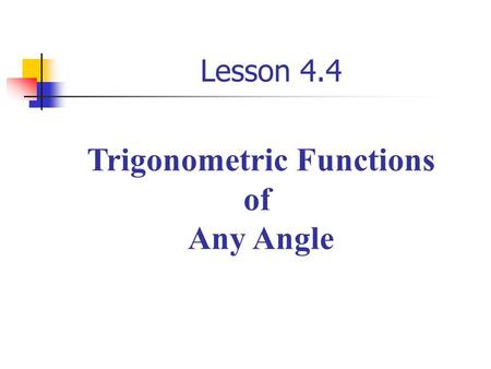 Lesson 4.4 Trigonometric Functions of Any Angle. Let  be an angle in standard position with (x, y) a point on the Terminal side of  and Trigonometric.