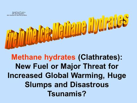 Methane hydrates (Clathrates): New Fuel or Major Threat for Increased Global Warming, Huge Slumps and Disastrous Tsunamis?