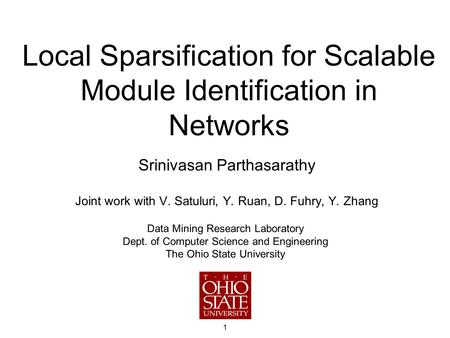 1 Local Sparsification for Scalable Module Identification in Networks Srinivasan Parthasarathy Joint work with V. Satuluri, Y. Ruan, D. Fuhry, Y. Zhang.