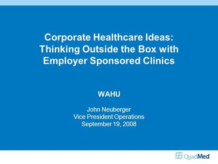 Corporate Healthcare Ideas: Thinking Outside the Box with Employer Sponsored Clinics WAHU John Neuberger Vice President Operations September 19, 2008.