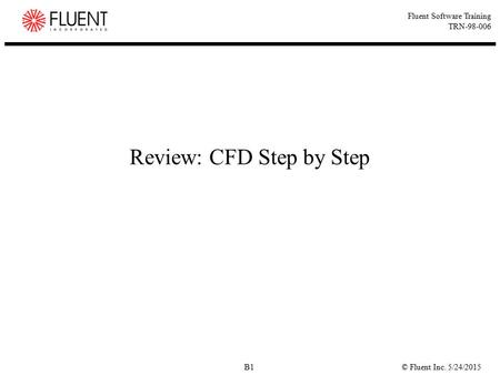 © Fluent Inc. 5/24/2015B1 Fluent Software Training TRN-98-006 Review: CFD Step by Step.