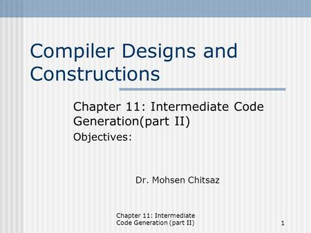 Chapter 11: Intermediate Code Generation (part II)1 Compiler Designs and Constructions Chapter 11: Intermediate Code Generation(part II) Objectives: Dr.