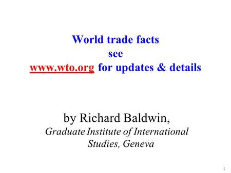 1 by Richard Baldwin, Graduate Institute of International Studies, Geneva World trade facts see www.wto.org for updates & details www.wto.org.