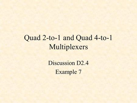 Quad 2-to-1 and Quad 4-to-1 Multiplexers Discussion D2.4 Example 7.