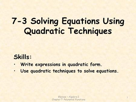7-3 Solving Equations Using Quadratic Techniques Glencoe – Algebra 2 Chapter 7: Polynomial Functions 1 Skills: Write expressions in quadratic form. Use.