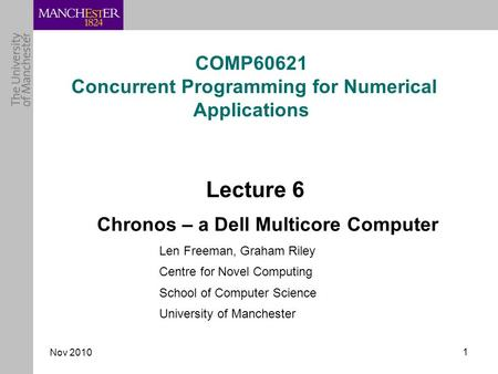 Nov 2010 1 COMP60621 Concurrent Programming for Numerical Applications Lecture 6 Chronos – a Dell Multicore Computer Len Freeman, Graham Riley Centre for.