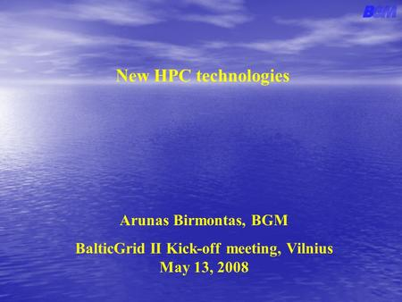 New HPC technologies Arunas Birmontas, BGM BalticGrid II Kick-off meeting, Vilnius May 13, 2008.