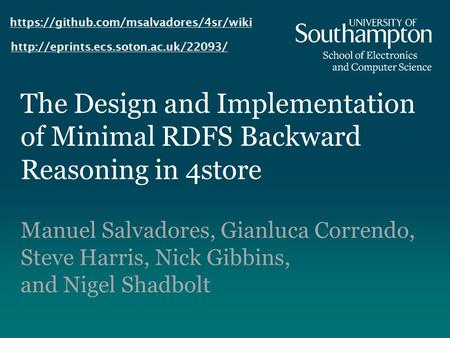 The Design and Implementation of Minimal RDFS Backward Reasoning in 4store Manuel Salvadores, Gianluca Correndo, Steve Harris, Nick Gibbins, and Nigel.