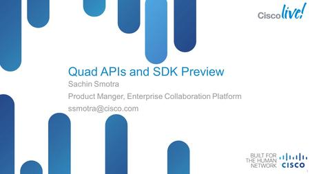 © 2012 Cisco and/or its affiliates. All rights reserved. Presentation_ID Cisco Public Quad APIs and SDK Preview Sachin Smotra Product Manger, Enterprise.