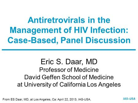 IAS–USA Eric S. Daar, MD Professor of Medicine David Geffen School of Medicine at University of California Los Angeles Antiretrovirals in the Management.