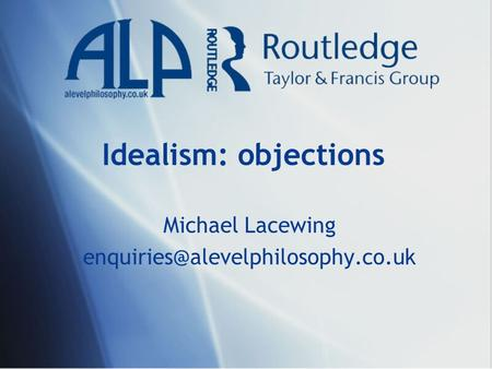 Michael Lacewing enquiries@alevelphilosophy.co.uk Idealism: objections Michael Lacewing enquiries@alevelphilosophy.co.uk.