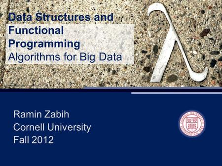 Data Structures and Functional Programming Algorithms for Big Data Ramin Zabih Cornell University Fall 2012.